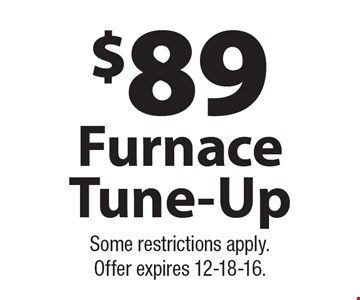 $89 Furnace Tune-Up. Some restrictions apply. Offer expires 12-18-16.