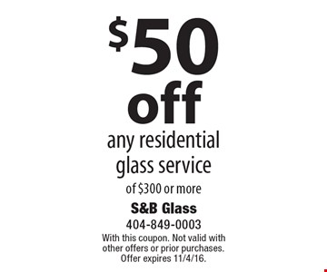 $50 off any residential glass service of $300 or more. With this coupon. Not valid with other offers or prior purchases. Offer expires 11/4/16.