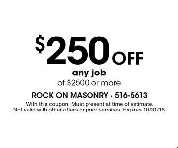 $250 Off any job of $2500 or more. With this coupon. Must present at time of estimate. Not valid with other offers or prior services. Expires 10/31/16.