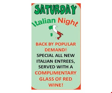 Saturday Italian Night. Back by popular demand! Special all new Italian entrees, served with a complimentary glass of red wine!
