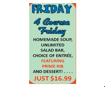 Friday. 4 Course Friday. Homemade soup, unlimited salad bar, choice of entree, featuring prime rib & dessert! Just $16.99