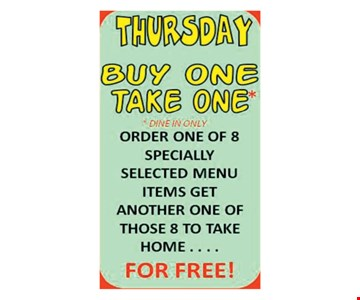 Thursday Buy One Take One*. *Dine in only. Order one of 8 specially selected menu items, get another one of those 8 to take home for FREE!