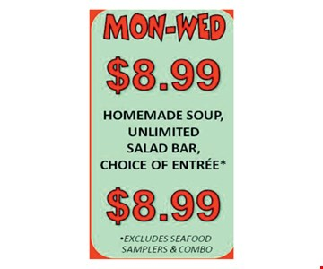 Mon.-Wed. $8.99 Homemade Soup, Unlimited Salad Bar, Choice Of Entree*. *Excludes seafood samplers & combo.