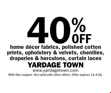 40% oFF home decor fabrics, polished cotton prints, upholstery & velvets, chenilles, draperies & herculons, curtain laces. With this coupon. Not valid with other offers. Offer expires 11-4-16.