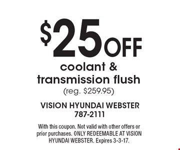 $25 Off coolant & transmission flush (reg. $259.95). With this coupon. Not valid with other offers or prior purchases. ONLY REDEEMABLE AT VISION HYUNDAI WEBSTER. Expires 3-3-17.