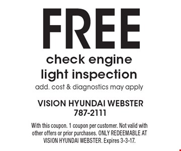 FREE check engine light inspection add. cost & diagnostics may apply. With this coupon. 1 coupon per customer. Not valid with other offers or prior purchases. ONLY REDEEMABLE AT VISION HYUNDAI WEBSTER. Expires 3-3-17.