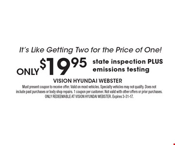 only$19.95 state inspection PLUS emissions testing It's Like Getting Two for the Price of One!. Must present coupon to receive offer. Valid on most vehicles. Specialty vehicles may not qualify. Does notinclude past purchases or body shop repairs. 1 coupon per customer. Not valid with other offers or prior purchases.ONLY REDEEMABLE AT VISION HYUNDAI WEBSTER. Expires 3-31-17.