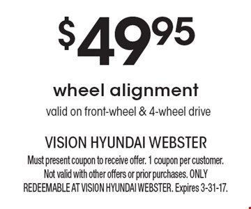 $49.95 wheel alignment valid on front-wheel & 4-wheel drive. Must present coupon to receive offer. 1 coupon per customer. Not valid with other offers or prior purchases. ONLY REDEEMABLE AT VISION HYUNDAI WEBSTER. Expires 3-31-17.