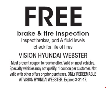 Free brake & tire inspection, inspect brakes, pad & fluid levels, check for life of tires. Must present coupon to receive offer. Valid on most vehicles. Specialty vehicles may not qualify. 1 coupon per customer. Not valid with other offers or prior purchases. ONLY REDEEMABLE AT VISION HYUNDAI WEBSTER. Expires 3-31-17.