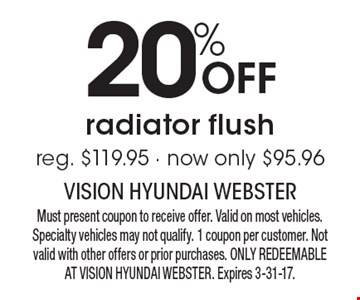 20% Off radiator flush, reg. $119.95 - now only $95.96. Must present coupon to receive offer. Valid on most vehicles. Specialty vehicles may not qualify. 1 coupon per customer. Not valid with other offers or prior purchases. ONLY REDEEMABLE AT VISION HYUNDAI WEBSTER. Expires 3-31-17.