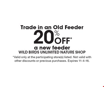 Trade in an Old Feeder 20% Off* a new feeder. *Valid only at the participating store(s) listed. Not valid with other discounts or previous purchases. Expires 11-4-16.