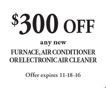 $300 OFF any new Furnace, Air Conditioner Or Electronic Air Cleaner. Offer expires 11-18-16