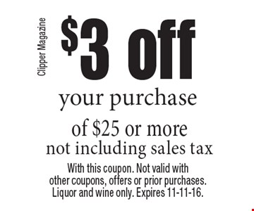 $3 off your purchase of $25 or more not including sales tax. With this coupon. Not valid with other coupons, offers or prior purchases.Liquor and wine only. Expires 11-11-16.
