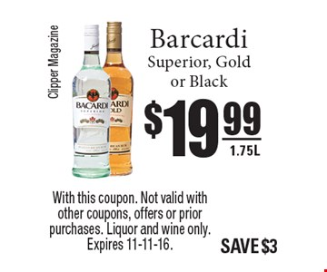 $19.99 Barcardi Superior, Gold or Black 1.75L. With this coupon. Not valid with other coupons, offers or prior purchases. Liquor and wine only. Expires 11-11-16.