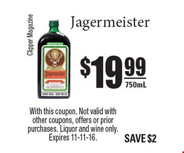 $19.99 Jägermeister 750mL. With this coupon. Not valid with other coupons, offers or prior purchases. Liquor and wine only. Expires 11-11-16.