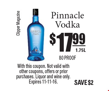 $17.99 Pinnacle Vodka 1.75L 80 proof. With this coupon. Not valid with other coupons, offers or prior purchases. Liquor and wine only. Expires 11-11-16.