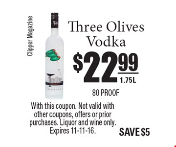 $22.99 Three Olives Vodka 1.75L 80 proof. With this coupon. Not valid with other coupons, offers or prior purchases. Liquor and wine only. Expires 11-11-16.