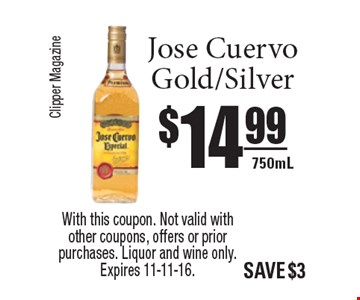 $14.99 Jose Cuervo Gold/Silver 750mL. With this coupon. Not valid with other coupons, offers or prior purchases. Liquor and wine only. Expires 11-11-16.