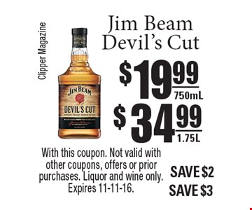 $19.99 Jim Beam Devil's Cut 750mL. $34.99 Jim Beam Devil's Cut 1.75L. With this coupon. Not valid with other coupons, offers or prior purchases. Liquor and wine only. Expires 11-11-16.