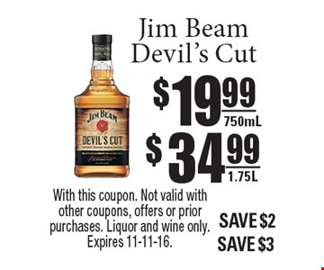 Jim Beam Devil's Cut $19.99 750ml or $34.99 1.75L. With this coupon. Not valid with other coupons, offers or prior purchases. Liquor and wine only. Expires 11-11-16.