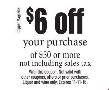 $6 off your purchase of $50 or more not including sales tax. With this coupon. Not valid with other coupons, offers or prior purchases.Liquor and wine only. Expires 11-11-16.