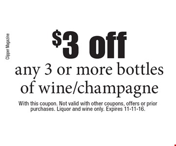 $3 off any 3 or more bottles of wine/champagne. With this coupon. Not valid with other coupons, offers or prior purchases. Liquor and wine only. Expires 11-11-16.