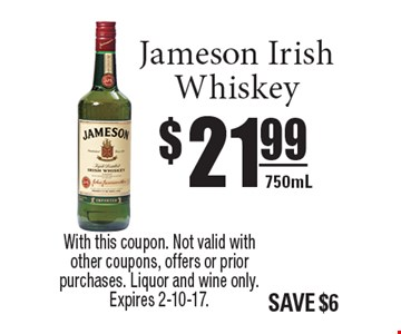 $21.99 Jameson Irish Whiskey 750mL. With this coupon. Not valid with other coupons, offers or prior purchases. Liquor and wine only. Expires 2-10-17.