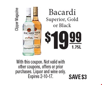 $19.99 Bacardi Superior, Gold or Black 1.75L. With this coupon. Not valid with other coupons, offers or prior purchases. Liquor and wine only. Expires 2-10-17.