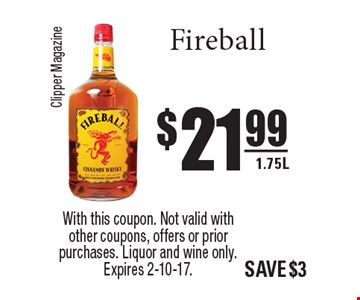 $21.99 Fireball 1.75L. With this coupon. Not valid with other coupons, offers or prior purchases. Liquor and wine only. Expires 2-10-17.
