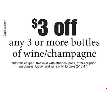 $3 off any 3 or more bottles of wine/champagne. With this coupon. Not valid with other coupons, offers or prior purchases. Liquor and wine only. Expires 2-10-17.