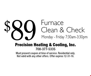 $89 Furnace Clean & Check Monday - Friday 7:30am-3:30pm. Must present coupon at time of service. Residential only. Not valid with any other offers. Offer expires 12-31-16.