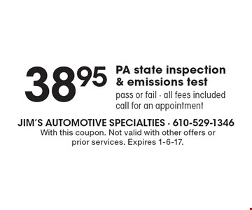 38.95 PA state inspection & emissions test pass or fail. All fees included. Call for an appointment. With this coupon. Not valid with other offers or prior services. Expires 1-6-17.