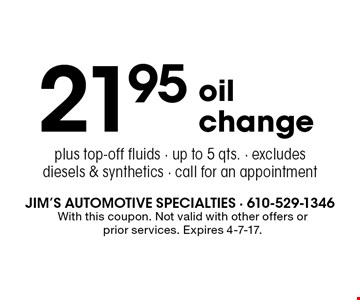 21.95 oil change plus top-off fluids - up to 5 qts. - excludes diesels & synthetics - call for an appointment. With this coupon. Not valid with other offers or prior services. Expires 4-7-17.
