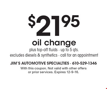 $21.95 oil change. Plus top-off fluids. Up to 5 qts. Excludes diesels & synthetics. Call for an appointment. With this coupon. Not valid with other offers or prior services. Expires 12-9-16.