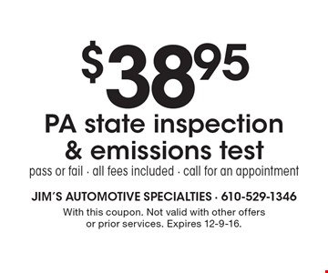 $38.95 PA state inspection & emissions test. Pass or fail. All fees included. Call for an appointment. With this coupon. Not valid with other offers or prior services. Expires 12-9-16.