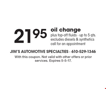 21.95 oil change plus top-off fluids. Up to 5 qts. Excludes diesels & synthetics. Call for an appointment. With this coupon. Not valid with other offers or prior services. Expires 5-5-17.