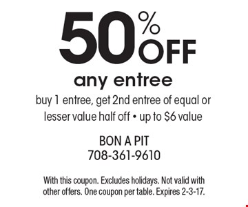 50% off any entree buy 1 entree, get 2nd entree of equal or lesser value half off. Up to $6 value. With this coupon. Excludes holidays. Not valid with other offers. One coupon per table. Expires 2-3-17.