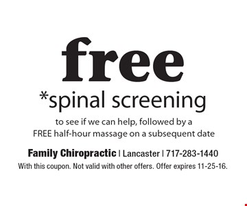 free *spinal screening to see if we can help, followed by aFREE half-hour massage on a subsequent date. With this coupon. Not valid with other offers. Offer expires 11-25-16.