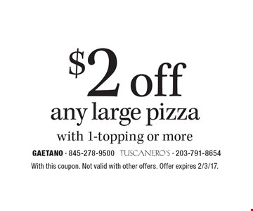 $2 off any large pizza with 1-topping or more. With this coupon. Not valid with other offers. Offer expires 2/3/17.