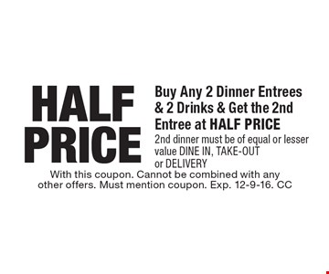 Half Price. Buy Any 2 Dinner Entrees & 2 Drinks & Get the 2nd Entree at Half Price 2nd dinner must be of equal or lesser value dine in, take-outor delivery. With this coupon. Cannot be combined with anyother offers. Must mention coupon. Exp. 12-9-16. CC