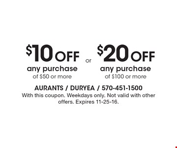 $10 Off any purchase of $50 or more OR $20 Off any purchase of $100 or more. With this coupon. Weekdays only. Not valid with other offers. Expires 11-25-16.