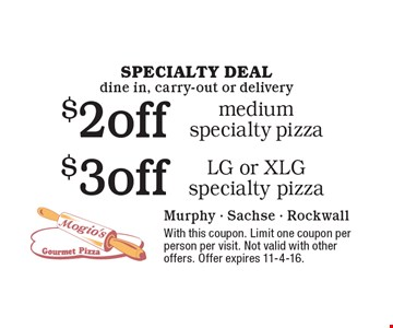 Specialty deal, dine in, carry-out or delivery. $2 off medium specialty pizza or $3 off LG or XLG specialty pizza. With this coupon. Limit one coupon per person per visit. Not valid with other offers. Offer expires 11-4-16.