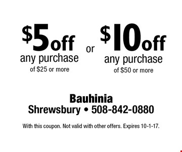 $5 off any purchase of $25 or more OR $10 off any purchase of $50 or more. With this coupon. Not valid with other offers. Expires 10-1-17.