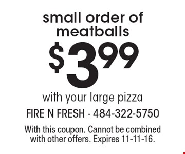 $3.99 for a small order of meatballs with your large pizza. With this coupon. Cannot be combined with other offers. Expires 11-11-16.
