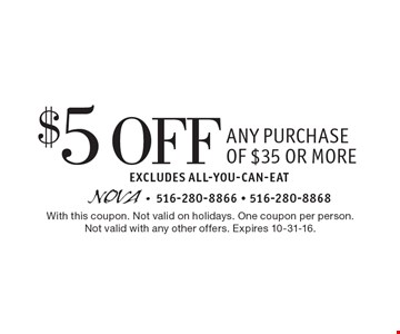 $5 Off Any Purchase of $35 or more. Excludes All-You-Can-Eat. With this coupon. Not valid on holidays. One coupon per person.Not valid with any other offers. Expires 10-31-16.