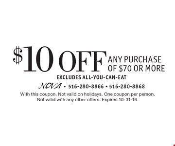 $10 Off Any Purchase of $70 or more. Excludes All-You-Can-Eat. With this coupon. Not valid on holidays. One coupon per person.Not valid with any other offers. Expires 10-31-16.