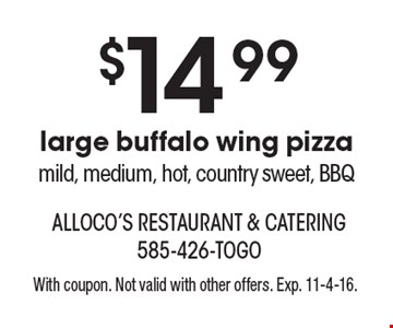 $14.99 large buffalo wing pizza mild, medium, hot, country sweet, BBQ. With coupon. Not valid with other offers. Exp. 11-4-16.