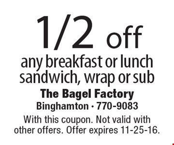 1/2 off any breakfast or lunch sandwich, wrap or sub. With this coupon. Not valid with other offers. Offer expires 11-25-16.