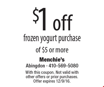 $1 off frozen yogurt purchase of $5 or more. With this coupon. Not valid with other offers or prior purchases. Offer expires 12/9/16.