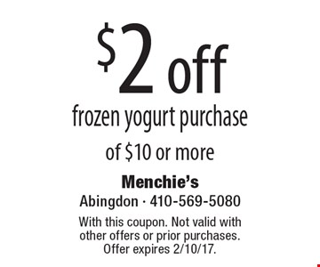 $2 off frozen yogurt purchase of $10 or more. With this coupon. Not valid with other offers or prior purchases. Offer expires 2/10/17.